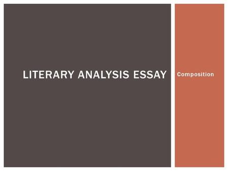 Composition LITERARY ANALYSIS ESSAY.  A literary analysis broadens understanding and appreciation of a piece of literature.  Think as you read: What.