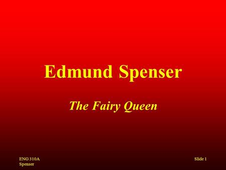 ENG 310A Spenser Slide 1 Edmund Spenser The Fairy Queen.