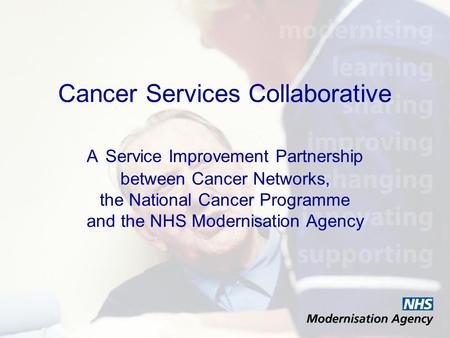 Cancer Services Collaborative A Service Improvement Partnership between Cancer Networks, the National Cancer Programme and the NHS Modernisation Agency.