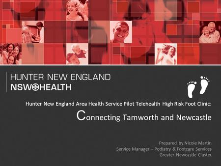 1 Hunter New England Area Health Service Pilot Telehealth High Risk Foot Clinic: C onnecting Tamworth and Newcastle Prepared by Nicole Martin Service Manager.