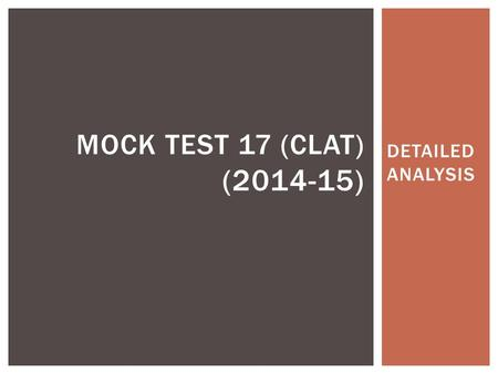 DETAILED ANALYSIS MOCK TEST 17 (CLAT) (2014-15). INTRODUCTION Mock Test 17 follows the CLAT pattern wherein the students are subjected to the same level.
