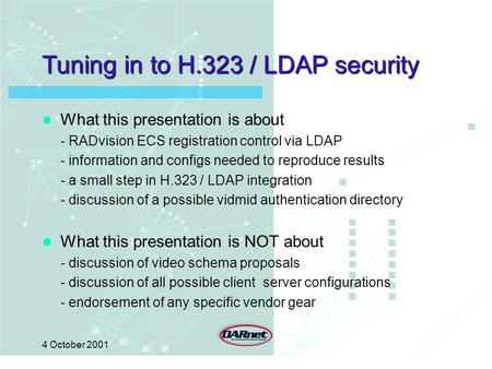 4 October 2001 Tuning in to H.323 / LDAP security What this presentation is about - RADvision ECS registration control via LDAP - information and configs.