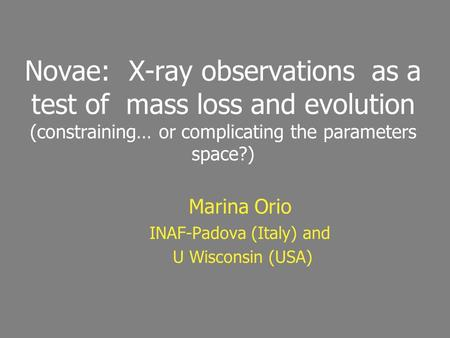 Novae: X-ray observations as a test of mass loss and evolution (constraining… or complicating the parameters space?) Marina Orio INAF-Padova (Italy) and.