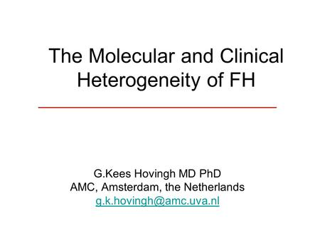 The Molecular and Clinical Heterogeneity of FH G.Kees Hovingh MD PhD AMC, Amsterdam, the Netherlands