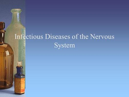 Infectious Diseases of the Nervous System. Nervous System CNS: brain and spinal cord PNS: peripheral nerves Cells are called neurons No normal flora.
