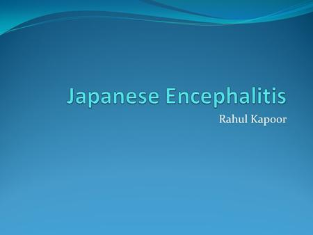 Rahul Kapoor. Japanese Encephalitis Affects CNS and can cause severe complications and even death. Cause : Japanese Encephalitis virus (arbovirus) Vector.