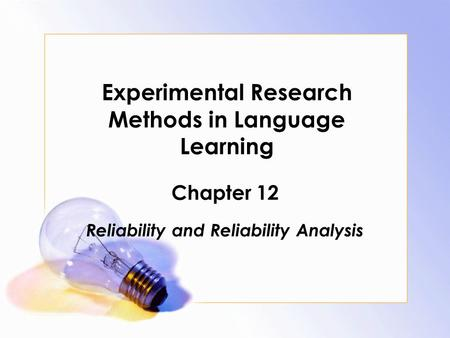 Experimental Research Methods in Language Learning Chapter 12 Reliability and Reliability Analysis.