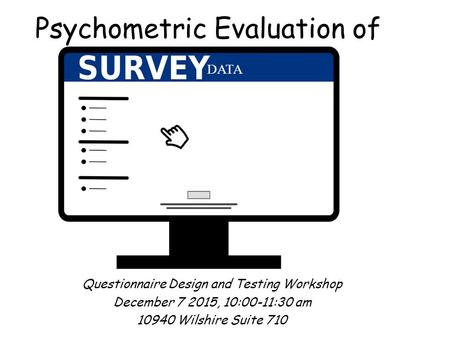 Psychometric Evaluation of Questionnaire Design and Testing Workshop December 7 2015, 10:00-11:30 am 10940 Wilshire Suite 710 DATA.
