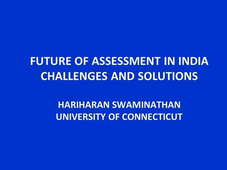 FUTURE OF ASSESSMENT IN INDIA CHALLENGES AND SOLUTIONS HARIHARAN SWAMINATHAN UNIVERSITY OF CONNECTICUT.