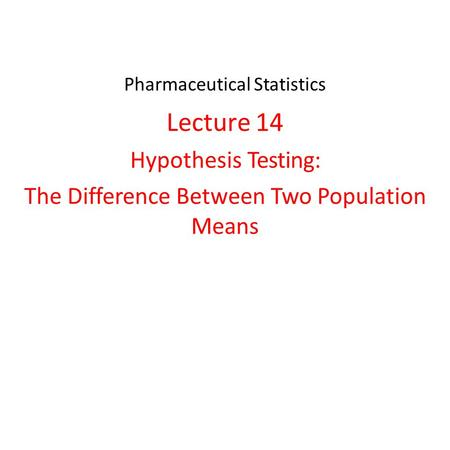 Pharmaceutical Statistics Lecture 14 Hypothesis Testing: The Difference Between Two Population Means.