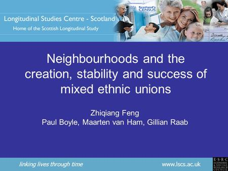 18-19 March 2008UPTAP Workshop Neighbourhoods and the creation, stability and success of mixed ethnic unions Zhiqiang Feng Paul Boyle, Maarten van Ham,