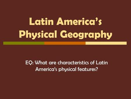 Latin America's Physical Geography EQ: What are characteristics of Latin America's physical features?