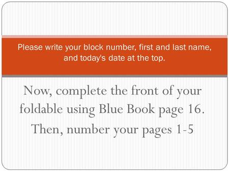 Now, complete the front of your foldable using Blue Book page 16. Then, number your pages 1-5 Please write your block number, first and last name, and.