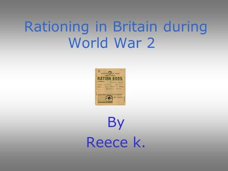 Rationing in Britain during World War 2 By Reece k.