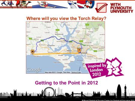Where will you view the Torch Relay? Getting to the Point in 2012 © Royal Statistical Society Centre for Statistical Education 2011.