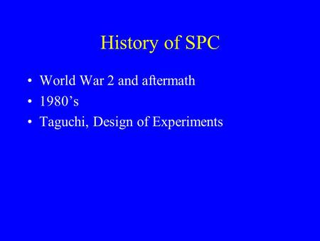 History of SPC World War 2 and aftermath 1980's Taguchi, Design of Experiments.