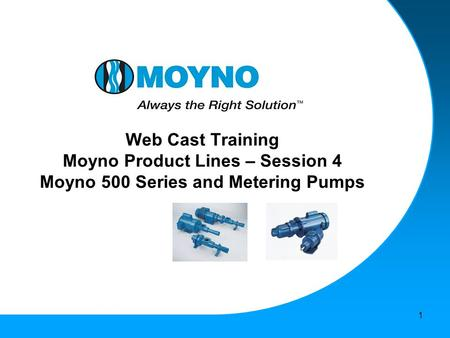 1 Web Cast Training Moyno Product Lines – Session 4 Moyno 500 Series and Metering Pumps.