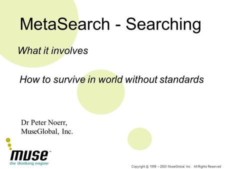 Copyright © 1998 – 2003 MuseGlobal, Inc. All Rights Reserved MetaSearch - Searching What it involves How to survive in world without standards Dr Peter.