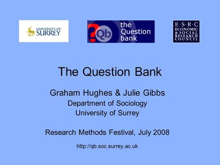 The Question Bank Graham Hughes & Julie Gibbs Department of Sociology University of Surrey Research Methods Festival, July 2008