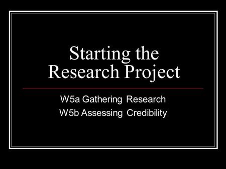 Starting the Research Project W5a Gathering Research W5b Assessing Credibility.
