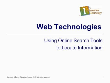 Copyright © Texas Education Agency, 2013. All rights reserved.1 Web Technologies Using Online Search Tools to Locate Information.