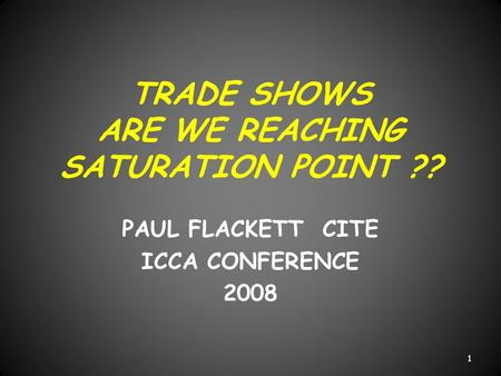 TRADE SHOWS ARE WE REACHING SATURATION POINT ?? PAUL FLACKETT CITE ICCA CONFERENCE 2008 1.
