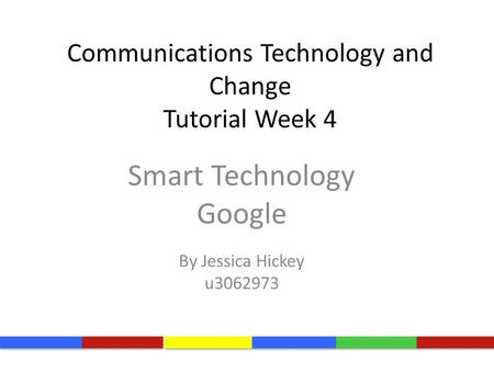Communications Technology and Change Tutorial Week 4 Smart Technology Google By Jessica Hickey u3062973.