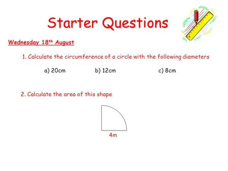 Starter Questions Wednesday 18 th August 1. Calculate the circumference of a circle with the following diameters a) 20cm b) 12cmc) 8cm 2. Calculate the.
