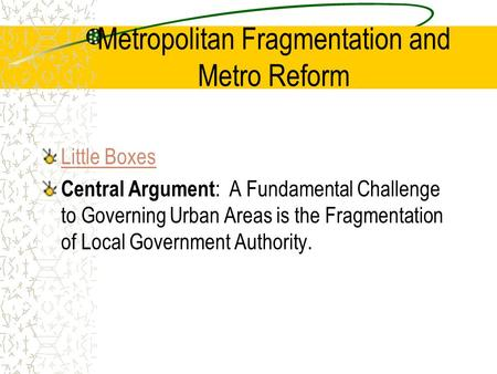 Metropolitan Fragmentation and Metro Reform Little Boxes Central Argument : A Fundamental Challenge to Governing Urban Areas is the Fragmentation of Local.
