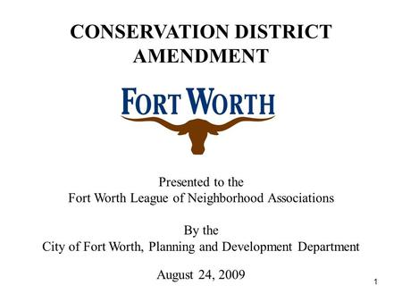 1 Presented to the Fort Worth League of Neighborhood Associations By the City of Fort Worth, Planning and Development Department August 24, 2009 CONSERVATION.