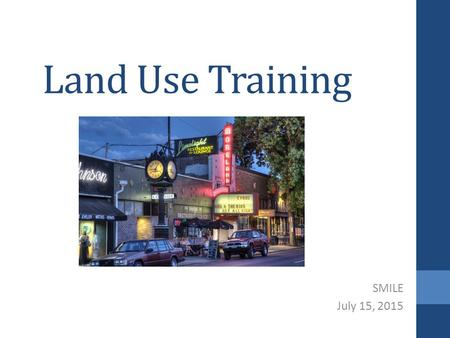 Land Use Training SMILE July 15, 2015. Objectives Understand role of neighborhood associations in land use Become familiar with best practices with land.