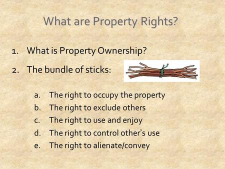 What are Property Rights? 1.What is Property Ownership? 2.The bundle of sticks: a.The right to occupy the property b.The right to exclude others c.The.