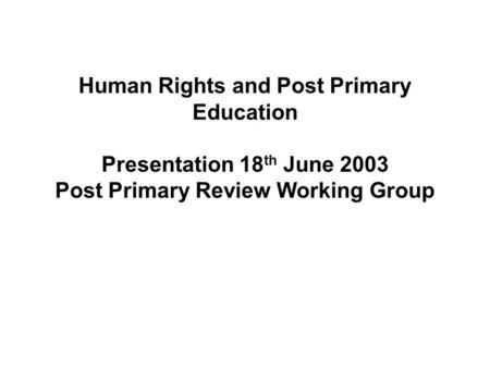 Human Rights and Post Primary Education Presentation 18 th June 2003 Post Primary Review Working Group.