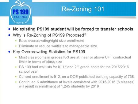 No existing PS199 student will be forced to transfer schools Why is Re-Zoning of PS199 Proposed? Ease overcrowding/right-size enrollment Eliminate or reduce.