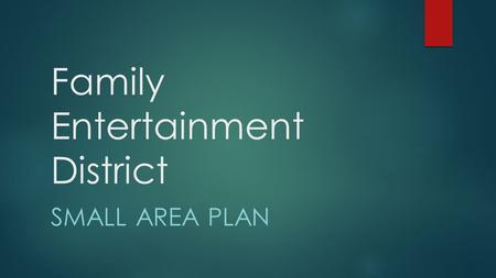 Family Entertainment District SMALL AREA PLAN. Background  Multiple development scenarios  County Sportsplex.