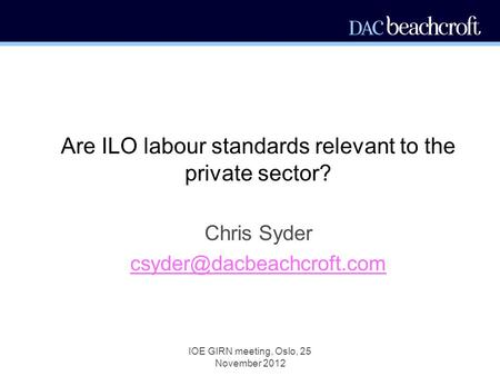 IOE GIRN meeting, Oslo, 25 November 2012 Are ILO labour standards relevant to the private sector? Chris Syder