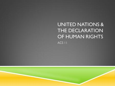 UNITED NATIONS & THE DECLARATION OF HUMAN RIGHTS ACS 11.