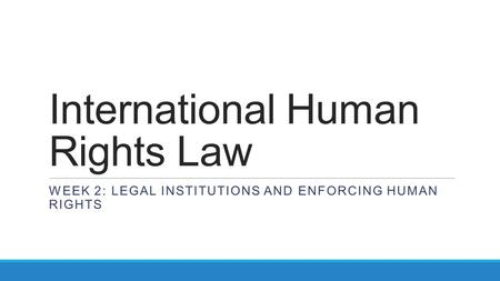 International Human Rights Law WEEK 2: LEGAL INSTITUTIONS AND ENFORCING HUMAN RIGHTS.