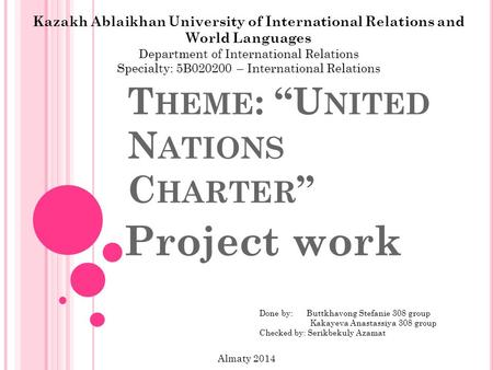 "T HEME : ""U NITED N ATIONS C HARTER "" Project work Kazakh Ablaikhan University of International Relations and World Languages Department of International."