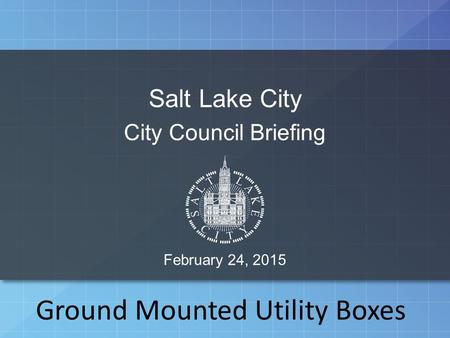 Salt Lake City City Council Briefing February 24, 2015 Ground Mounted Utility Boxes.