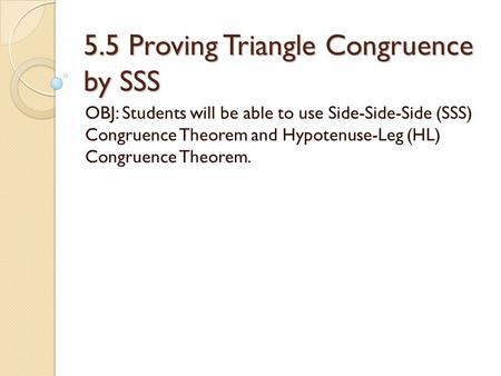 5.5 Proving Triangle Congruence by SSS OBJ: Students will be able to use Side-Side-Side (SSS) Congruence Theorem and Hypotenuse-Leg (HL) Congruence Theorem.