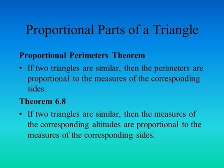Proportional Parts of a Triangle Proportional Perimeters Theorem If two triangles are similar, then the perimeters are proportional to the measures of.