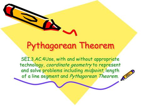 Pythagorean Theorem SEI.3.AC.4Use, with and without appropriate technology, coordinate geometry to represent and solve problems including midpoint, length.