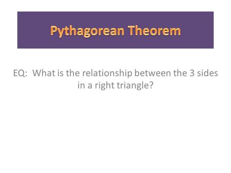 EQ: What is the relationship between the 3 sides in a right triangle?
