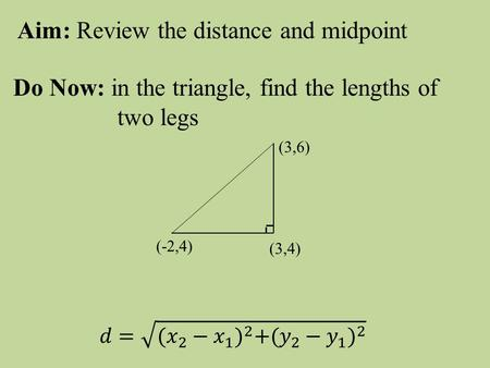 Aim: Review the distance and midpoint Do Now: in the triangle, find the lengths of two legs (-2,4) (3,6) (3,4)