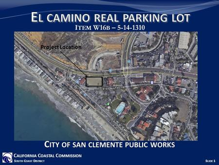 I TEM W16 B – 5-14-1310 C ALIFORNIA C OASTAL C OMMISSION S OUTH C OAST D ISTRICT S LIDE 1 C ITY OF SAN CLEMENTE PUBLIC WORKS Project Location.