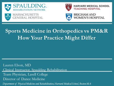 Sports Medicine in Orthopedics vs PM&R How Your Practice Might Differ Lauren Elson, MD Clinical Instructor, Spaulding Rehabilitation Team Physician, Lasell.