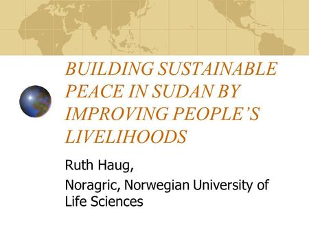 BUILDING SUSTAINABLE PEACE IN SUDAN BY IMPROVING PEOPLE'S LIVELIHOODS Ruth Haug, Noragric, Norwegian University of Life Sciences.