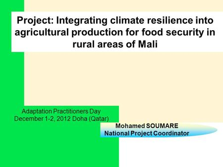 Mohamed SOUMARE National Project Coordinator Project: Integrating climate resilience into agricultural production for food security in rural areas of Mali.