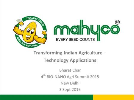 Transforming Indian Agriculture – Technology Applications Bharat Char 4 th BIO-NANO Agri Summit 2015 New Delhi 3 Sept 2015.